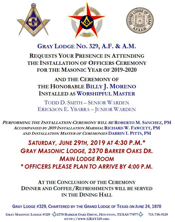 Gray Lodge No. 329, A.F. & A.M. requests your presence in attending the Installation of Officers Ceremony for the Masonic year of 2019-2020 and the ceremony of the Honorable Billy J. Moreno installed as Worshipful Master, Todd D. Smith - Senior Warden, Erickson E. Ybarra - Junior Warden; Performing the Installation Ceremony will be PM Roberto M. Sanchez, Accompanied by 2019 Installation Marshal PM Richard W. Fawcett and Installation Master of Ceremonies PM Darrin I. Pitts; Saturday, June 29th, 2019 at 4:30 P.M. (Officers please plan to arrive by 4:00 P.M.), Gray Masonic Lodge, 2370 Barker Oaks Dr., Main Lodge Room; At the Conclusion of the Ceremony, Dinner and Coffee/Refreshments will be served In the Dining Hall