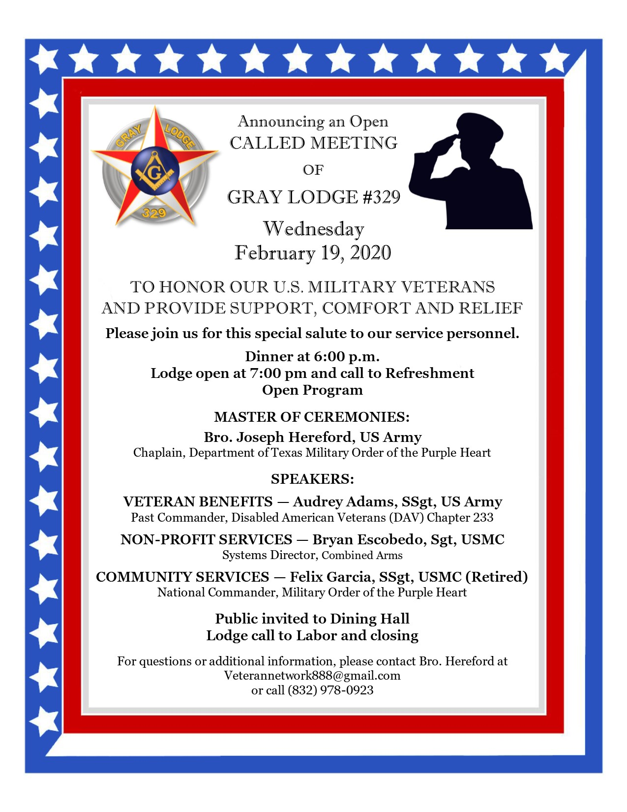 Announcing an Open CALLED MEETING OF GRAY LODGE #329 Wednesday February 19, 2020 TO HONOR OUR U.S. MILITARY VETERANS AND PROVIDE SUPPORT, COMFORT AND RELIEF Please join us for this special salute to our service personnel. Dinner at 6:00 p.m. Lodge open at 7:00 pm and call to Refreshment Open Program MASTER OF CEREMONIES: Bro. Joseph Hereford, US Army Chaplain, Department of Texas Military Order of the Purple Heart SPEAKERS: VETERAN BENEFITS — Audrey Adams, SSgt, US Army Past Commander, Disabled American Veterans (DAV) Chapter 233 NON-PROFIT SERVICES — Bryan Escobedo, Sgt, USMC Systems Director, Combined Arms COMMUNITY SERVICES — Felix Garcia, SSgt, USMC (Retired) National Commander, Military Order of the Purple Heart Public invited to Dining Hall Lodge call to Labor and closing For questions or additional information, please contact Bro. Hereford at Veterannetwork888@gmail.com or call (832) 978-0923